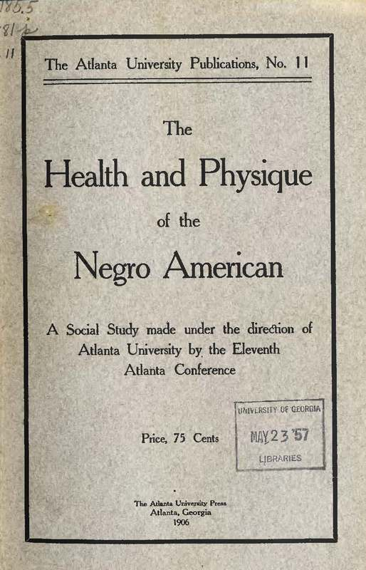 The health and physique of the Negro American : report of a social study made under the direction of Atlanta University : together with the Proceedings of the Eleventh Conference for the Study of the Negro Problems, held at Atlanta University, on May the 29th, 1906