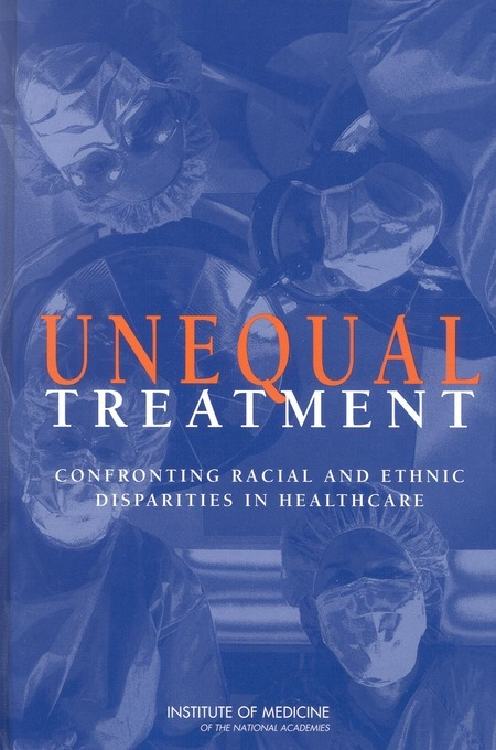 Unequal Treatment: Confronting Racial and Ethnic Disparities in Health Care, Institute of Medicine, 2003